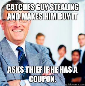 Catches guy stealing and makes him buy it Asks thief if he has a coupon.