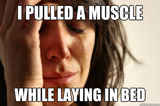 I pulled a muscle while laying in bed - I pulled a muscle while laying in bed  First World Problems
