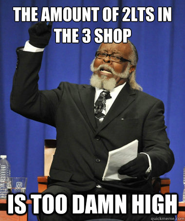 The amount of 2LTs in the 3 Shop is too damn high - The amount of 2LTs in the 3 Shop is too damn high  The Rent Is Too Damn High