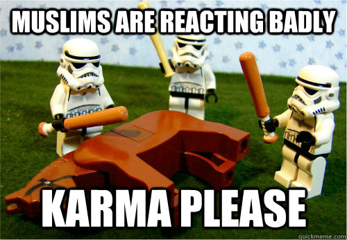 Muslims are reacting badly karma please - Muslims are reacting badly karma please  Beating dead horse