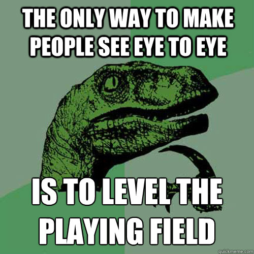 The only way to make people see eye to eye Is to level the playing field - The only way to make people see eye to eye Is to level the playing field  Philosoraptor