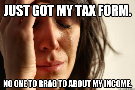 Just got my tax form. No one to brag to about my income. - Just got my tax form. No one to brag to about my income.  First World Problems