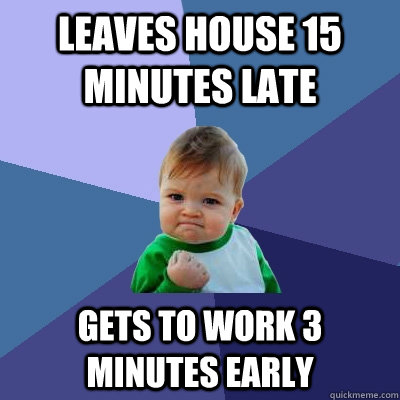 Leaves house 15 minutes late Gets to work 3 minutes early - Leaves house 15 minutes late Gets to work 3 minutes early  Success Kid