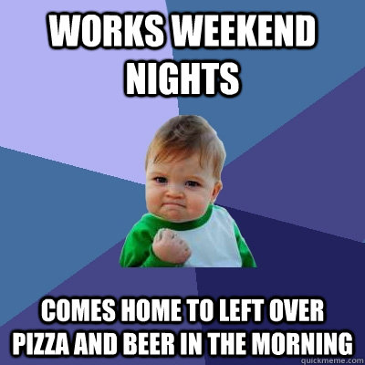 works weekend nights comes home to left over pizza and beer in the morning  Success Kid