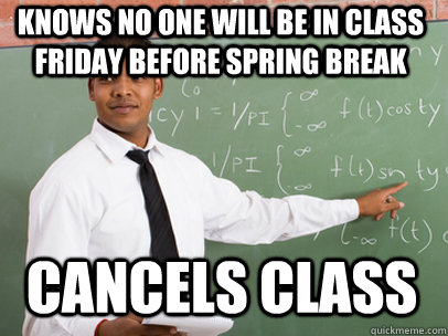 KNOWS NO ONE WILL BE IN CLASS FRIDAY BEFORE SPRING BREAK CANCELS CLASS - KNOWS NO ONE WILL BE IN CLASS FRIDAY BEFORE SPRING BREAK CANCELS CLASS  Good Guy Teacher