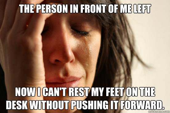 The person in front of me left Now I can't rest my feet on the desk without pushing it forward. - The person in front of me left Now I can't rest my feet on the desk without pushing it forward.  First World Problems