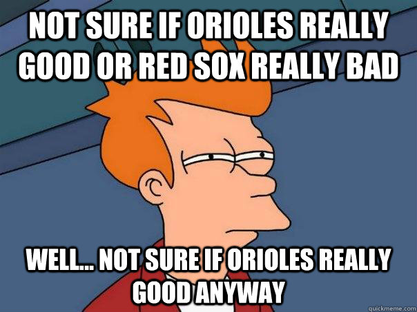 Not sure if Orioles really good or Red Sox really bad Well... not sure if Orioles really good anyway - Not sure if Orioles really good or Red Sox really bad Well... not sure if Orioles really good anyway  Futurama Fry