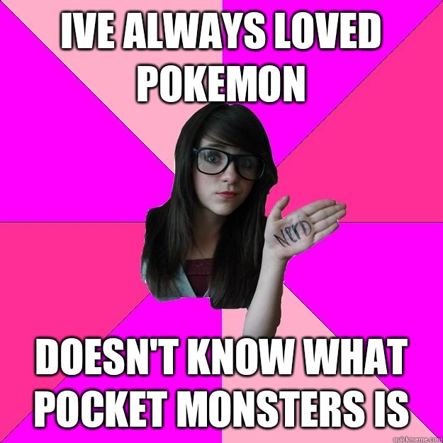 Ive always loved Pokemon  Doesn't know what pocket monsters is - Ive always loved Pokemon  Doesn't know what pocket monsters is  Idiot Nerd Girl