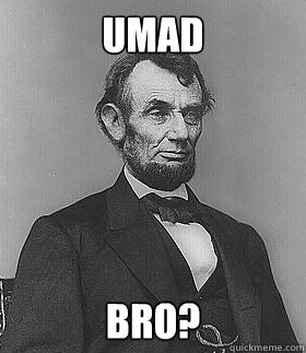 Umad Bro?