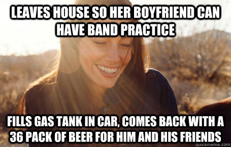 leaves house so her boyfriend can have band practice fills gas tank in car, comes back with a 36 pack of beer for him and his friends  - leaves house so her boyfriend can have band practice fills gas tank in car, comes back with a 36 pack of beer for him and his friends   Misc