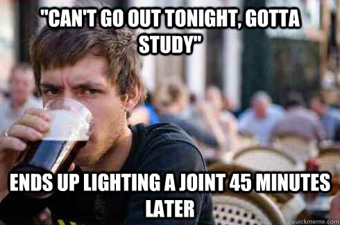 ''can't go out tonight, gotta study'' Ends up lighting a joint 45 minutes later - ''can't go out tonight, gotta study'' Ends up lighting a joint 45 minutes later  Lazy College Senior