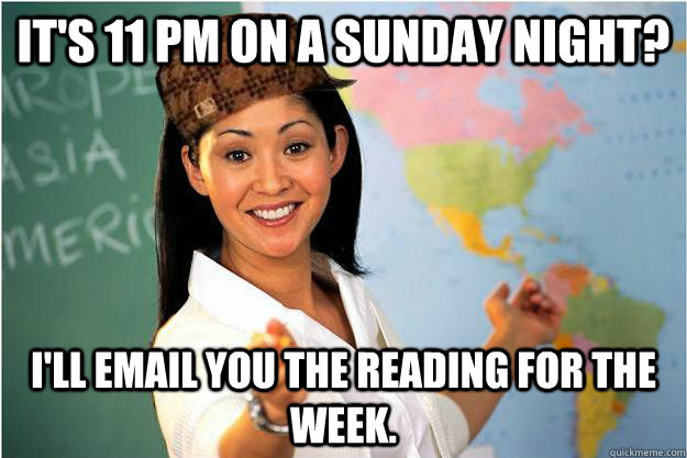 It's 11 PM on a sunday night? I'll email you the reading for the week. - It's 11 PM on a sunday night? I'll email you the reading for the week.  Scumbag Teacher