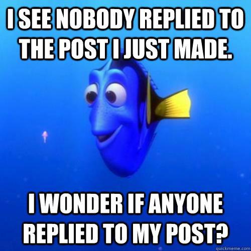 I see nobody replied to the post I just made. I wonder if anyone replied to my post? - I see nobody replied to the post I just made. I wonder if anyone replied to my post?  dory