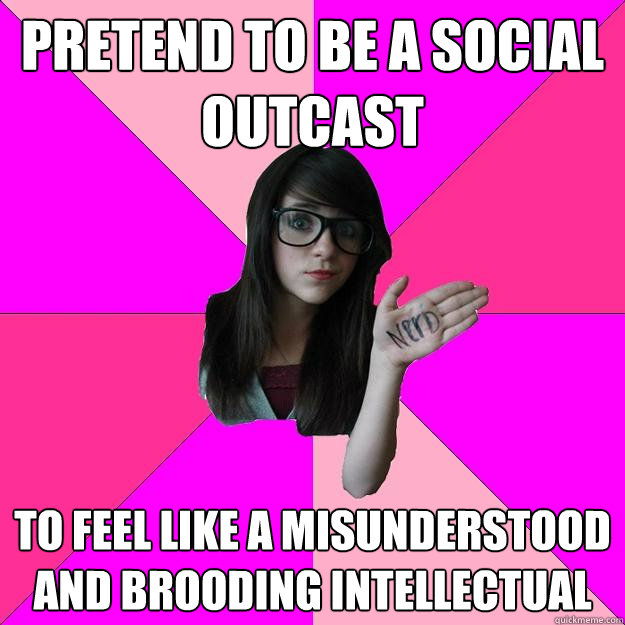 pretend to be a social outcast to feel like a misunderstood and brooding intellectual - pretend to be a social outcast to feel like a misunderstood and brooding intellectual  Idiot Nerd Girl