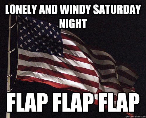 lonely and windy saturday night  Flap flap flap - lonely and windy saturday night  Flap flap flap  Mr. Flag