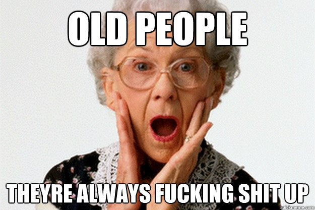 OLD PEOPLE THEYRE ALWAYS FUCKING SHIT UP  OLD PEOPLE