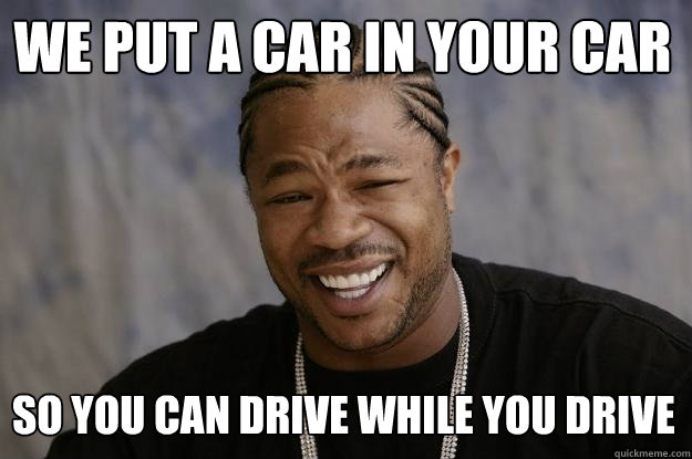 We put a car in your car so you can drive while you drive  Xzibit meme