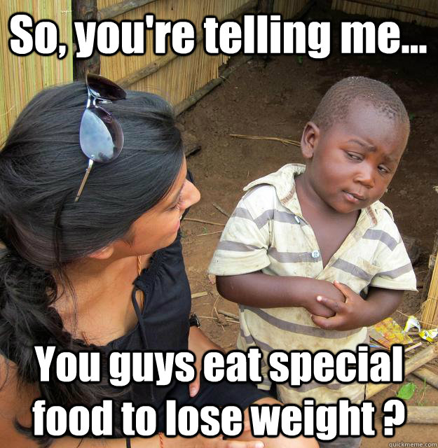 So, you're telling me... You guys eat special food to lose weight ? - So, you're telling me... You guys eat special food to lose weight ?  3rd World Skeptical Child