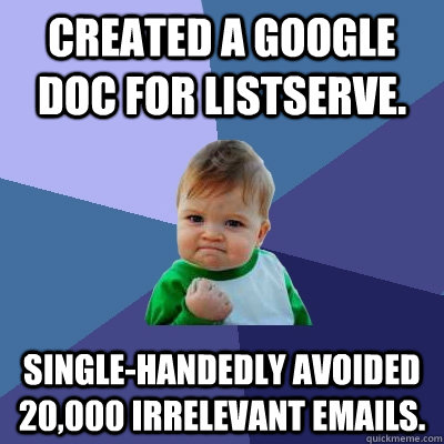 CREATED A GOOGLE DOC FOR LISTSERVE. SINGLE-HANDEDLY AVOIDED 20,000 IRRELEVANT EMAILS.  - CREATED A GOOGLE DOC FOR LISTSERVE. SINGLE-HANDEDLY AVOIDED 20,000 IRRELEVANT EMAILS.   Success Kid