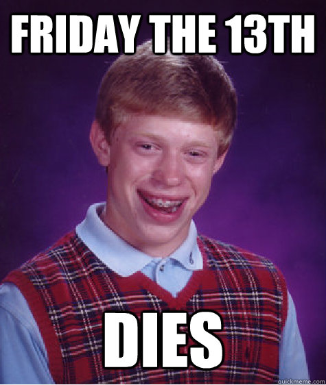 FRIDAY THE 13th DIES  Bad Luck Brian