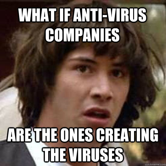 what if anti-virus companies are the ones creating the viruses - what if anti-virus companies are the ones creating the viruses  conspiracy keanu