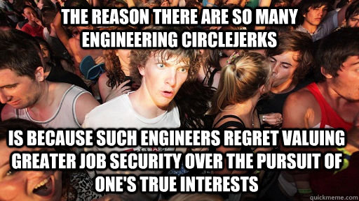 The reason there are so many                    engineering circlejerks is because such engineers regret valuing greater job security over the pursuit of one's true interests - The reason there are so many                    engineering circlejerks is because such engineers regret valuing greater job security over the pursuit of one's true interests  Sudden Clarity Clarence