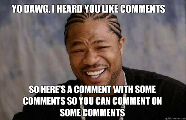 yo dawg, i heard you like comments So here's a comment with some comments so you can comment on some comments