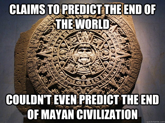 claims to predict the end of the world couldn't even predict the end of Mayan civilization - claims to predict the end of the world couldn't even predict the end of Mayan civilization  Misc