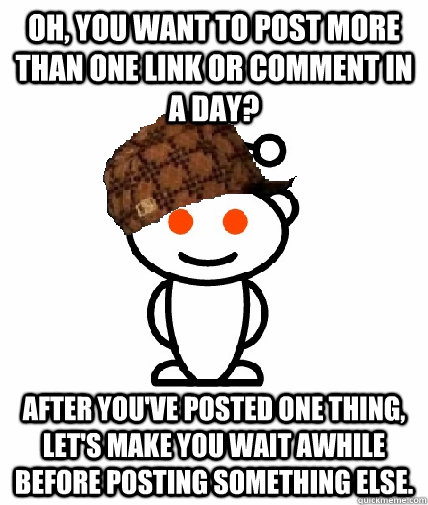 Oh, you want to post more than one link or comment in a day? After you've posted one thing, let's make you wait awhile before posting something else. - Oh, you want to post more than one link or comment in a day? After you've posted one thing, let's make you wait awhile before posting something else.  Scumbag Reddit