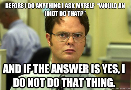 """Before I do anything I ask myself  """"Would an idiot do that?""""  And if the answer is yes, I do not do that thing. - Before I do anything I ask myself  """"Would an idiot do that?""""  And if the answer is yes, I do not do that thing.  Schrute"""