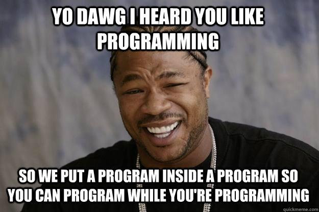yo dawg i heard you like programming so we put a program inside a program so you can program while you're programming - yo dawg i heard you like programming so we put a program inside a program so you can program while you're programming  Xzibit meme