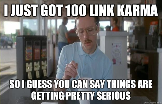 I just got 100 link karma So I guess you can say things are getting pretty serious - I just got 100 link karma So I guess you can say things are getting pretty serious  Things are getting pretty serious