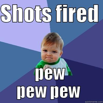 shots fired. - SHOTS FIRED  PEW PEW PEW  Success Kid