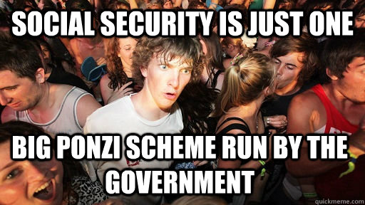 Social Security is just one big Ponzi scheme run by the government - Social Security is just one big Ponzi scheme run by the government  Sudden Clarity Clarence