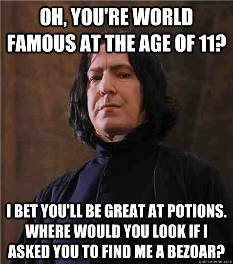 Oh, you're world famous at the age of 11? I bet you'll be great at potions. Where would you look if I asked you to find me a bezoar?