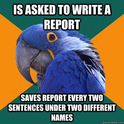 Is asked to write a report SAVES REPORT EVERY TWO SENTENCES UNDER TWO DIFFERENT NAMES - Is asked to write a report SAVES REPORT EVERY TWO SENTENCES UNDER TWO DIFFERENT NAMES  Paranoid Parrot