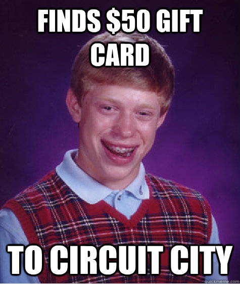 Finds $50 gift card To Circuit City  - Finds $50 gift card To Circuit City   Bad Luck Brian