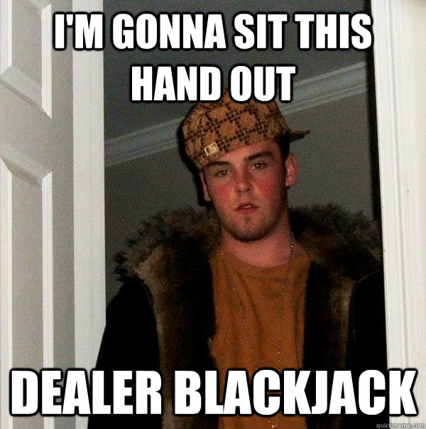 I'm gonna sit this hand out Dealer blackjack - I'm gonna sit this hand out Dealer blackjack  Scumbag Steve