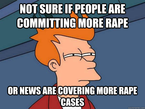 Not sure if people are committing more rape Or news are covering more rape cases - Not sure if people are committing more rape Or news are covering more rape cases  Futurama Fry