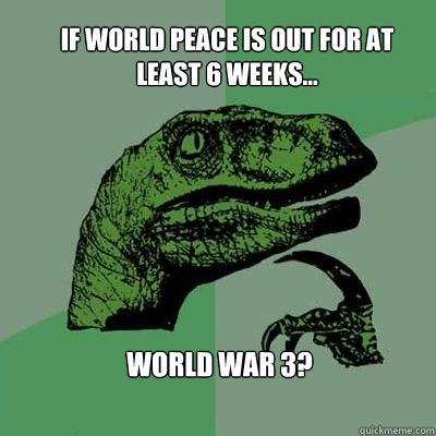 If World Peace is out for at least 6 weeks... World War 3?
