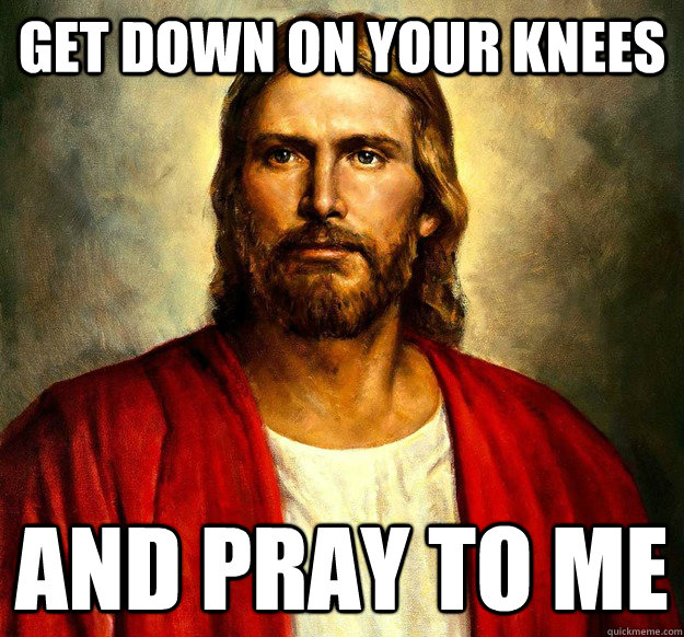 3536ae93187b608c6b4e062ae7d49ff9ee5420fab1b4bed5ff1b1f71b738dbee get down on your knees and pray to me sexually inappropriate,Get Down Funny Meme
