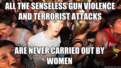 All the senseless gun violence and terrorist attacks  Are never carried out by women - All the senseless gun violence and terrorist attacks  Are never carried out by women  Sudden Clarity Clarence