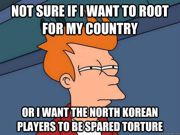 Not sure if i want to root for my country Or i want the north korean players to be spared torture - Not sure if i want to root for my country Or i want the north korean players to be spared torture  Futurama Fry