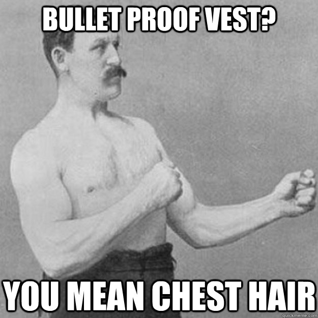 Bullet proof vest? you mean Chest Hair - Bullet proof vest? you mean Chest Hair  overly manly man
