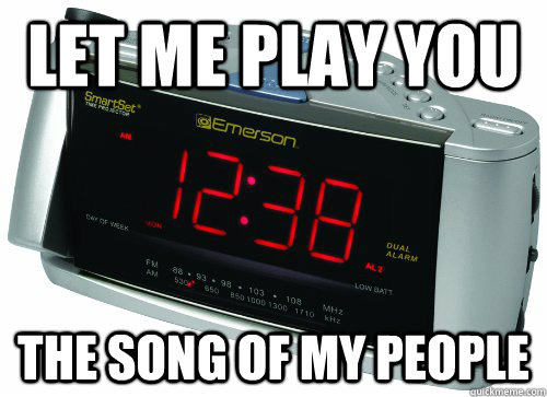 Let me play you The song of my people  Scumbag Alarm Clock