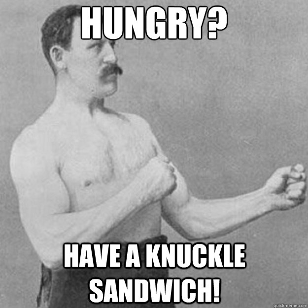 Hungry? Have a knuckle sandwich! - Hungry? Have a knuckle sandwich!  overly manly man