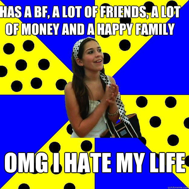Has a bf, a lot of friends, a lot of money and a happy family omg i hate my life  Sheltered Suburban Kid