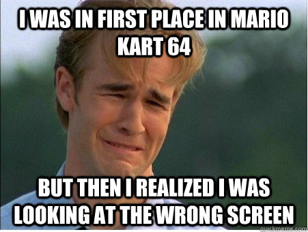 i was in first place in mario kart 64 but then i realized i was looking at the wrong screen - i was in first place in mario kart 64 but then i realized i was looking at the wrong screen  1990s Problems