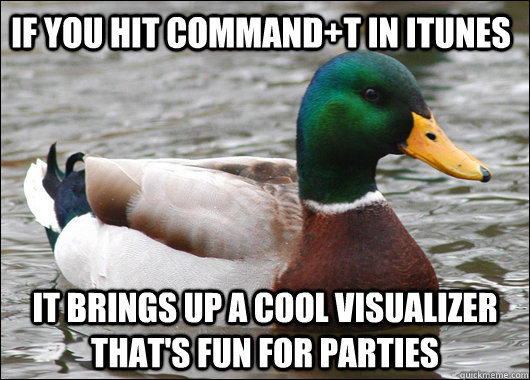If you hit command+T in iTunes it brings up a cool visualizer that's fun for parties - If you hit command+T in iTunes it brings up a cool visualizer that's fun for parties  Actual Advice Mallard