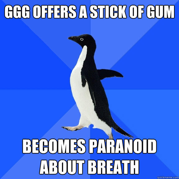 GGG offers a stick of gum Becomes paranoid about breath - GGG offers a stick of gum Becomes paranoid about breath  Socially Awkward Penguin